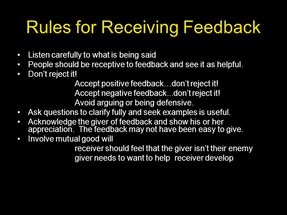 Rules for Receiving Feedback Listen carefully to what is being said People should be receptive to feedback and see it as helpful. Dont reject it! Acce