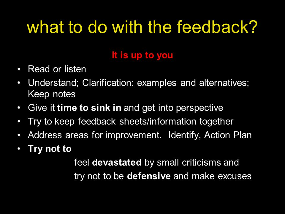 what to do with the feedback? It is up to you Read or listen Understand; Clarification: examples and alternatives; Keep notes Give it time to sink in
