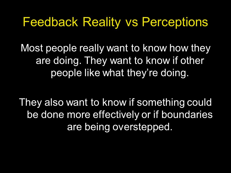 Feedback Reality vs Perceptions Most people really want to know how they are doing. They want to know if other people like what theyre doing. They als