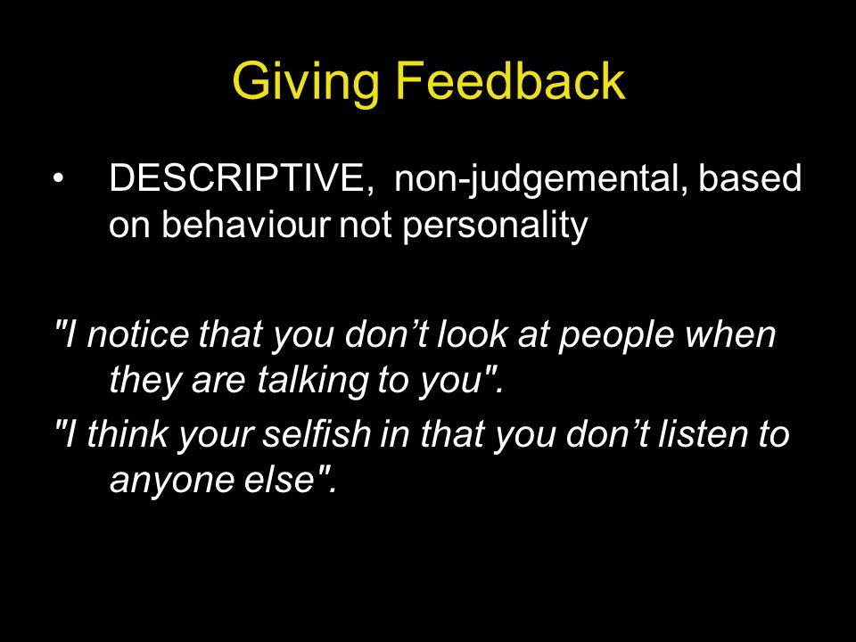 Giving Feedback DESCRIPTIVE, non-judgemental, based on behaviour not personality