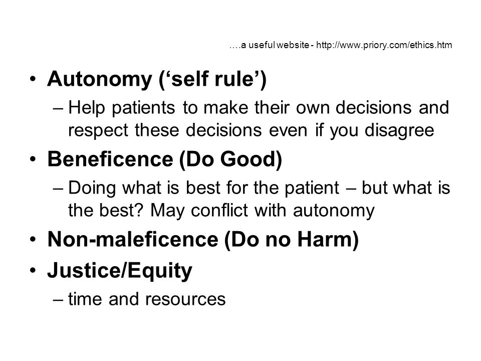 ….a useful website - http://www.priory.com/ethics.htm Autonomy (self rule) –Help patients to make their own decisions and respect these decisions even