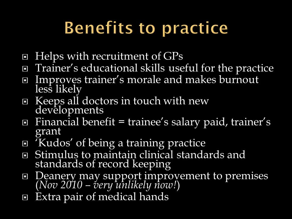 Helps with recruitment of GPs Trainers educational skills useful for the practice Improves trainers morale and makes burnout less likely Keeps all doc