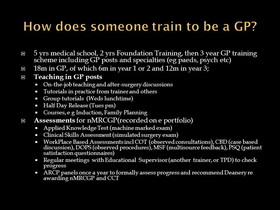 5 yrs medical school, 2 yrs Foundation Training, then 3 year GP training scheme including GP posts and specialties (eg paeds, psych etc) 18m in GP, of