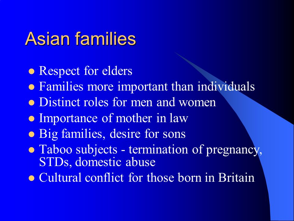 Asian families Respect for elders Families more important than individuals Distinct roles for men and women Importance of mother in law Big families,