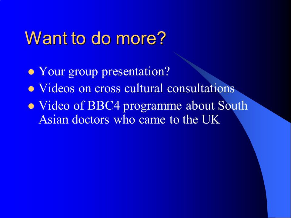 Want to do more? Your group presentation? Videos on cross cultural consultations Video of BBC4 programme about South Asian doctors who came to the UK