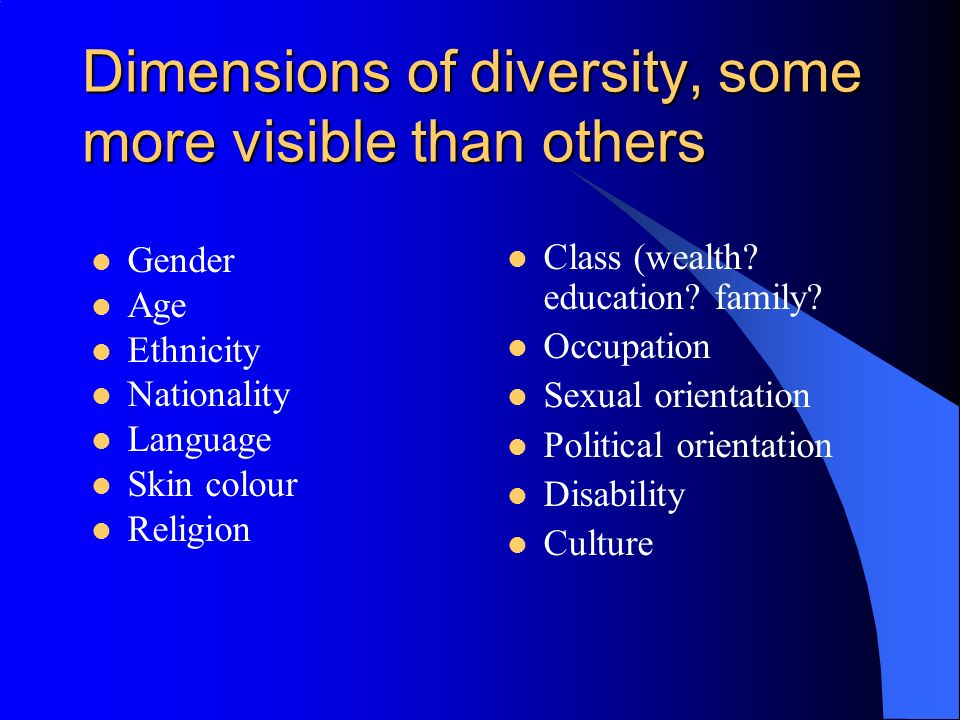 Dimensions of diversity, some more visible than others Gender Age Ethnicity Nationality Language Skin colour Religion Class (wealth.