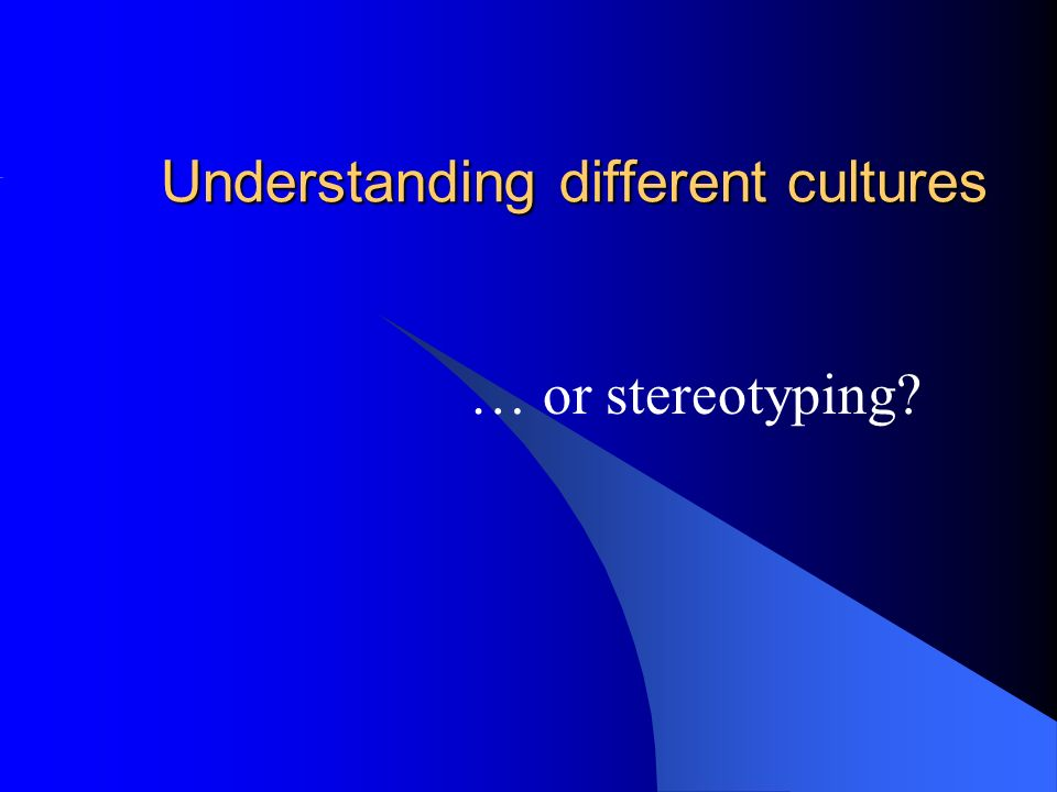 Understanding different cultures … or stereotyping