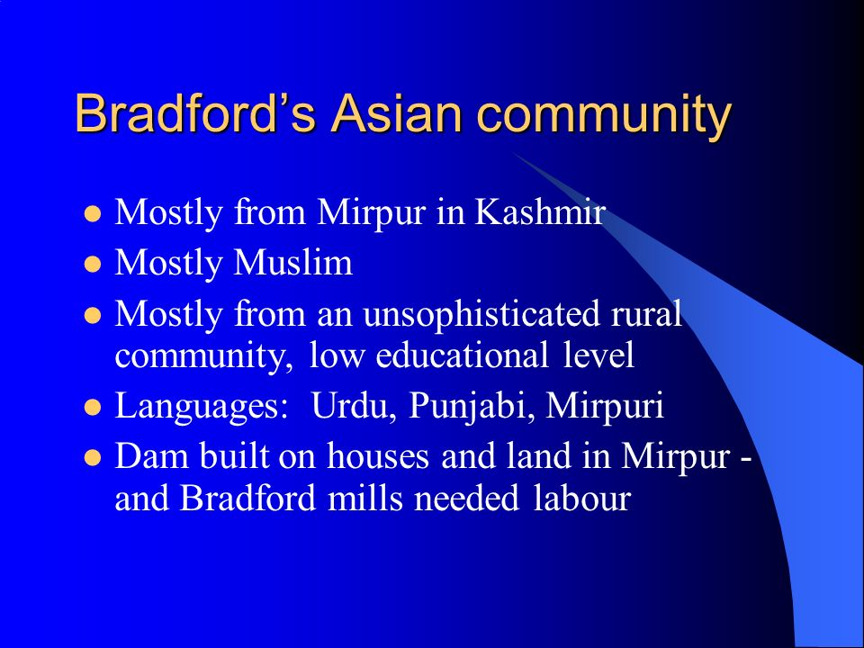 Bradfords Asian community Mostly from Mirpur in Kashmir Mostly Muslim Mostly from an unsophisticated rural community, low educational level Languages: Urdu, Punjabi, Mirpuri Dam built on houses and land in Mirpur - and Bradford mills needed labour