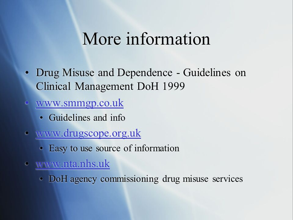 More information Drug Misuse and Dependence - Guidelines on Clinical Management DoH 1999 www.smmgp.co.uk Guidelines and info www.drugscope.org.uk Easy to use source of information www.nta.nhs.uk DoH agency commissioning drug misuse services Drug Misuse and Dependence - Guidelines on Clinical Management DoH 1999 www.smmgp.co.uk Guidelines and info www.drugscope.org.uk Easy to use source of information www.nta.nhs.uk DoH agency commissioning drug misuse services