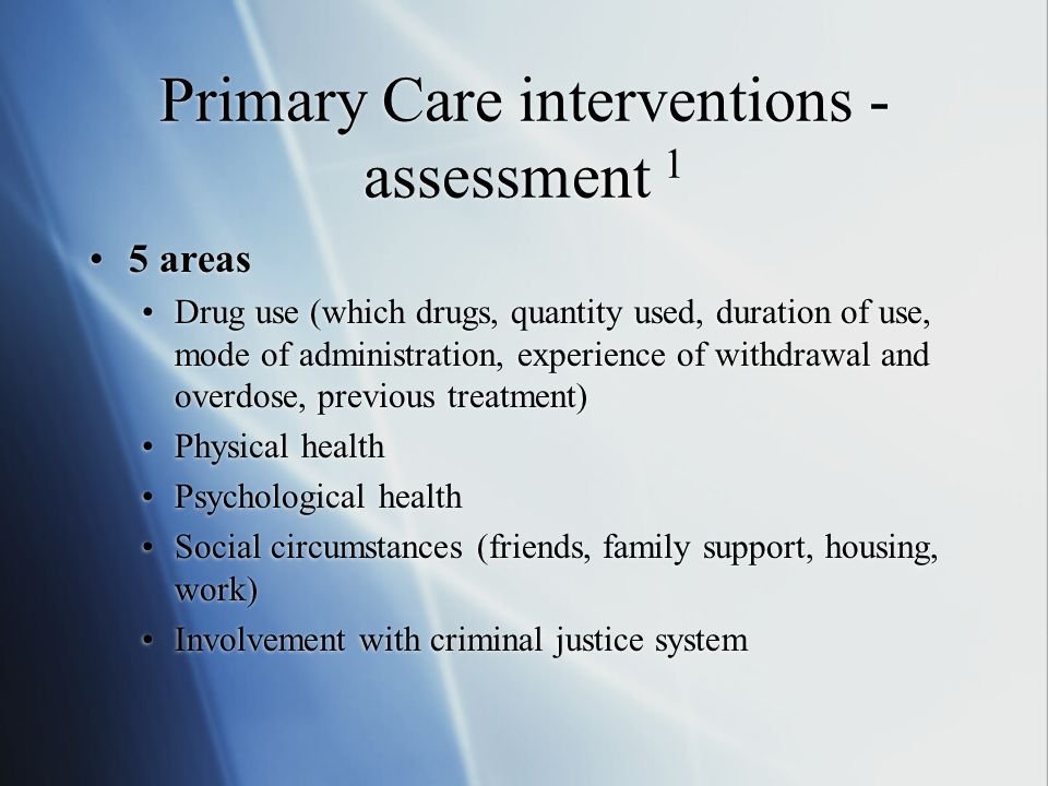 Primary Care interventions - assessment 1 5 areas Drug use (which drugs, quantity used, duration of use, mode of administration, experience of withdrawal and overdose, previous treatment) Physical health Psychological health Social circumstances (friends, family support, housing, work) Involvement with criminal justice system 5 areas Drug use (which drugs, quantity used, duration of use, mode of administration, experience of withdrawal and overdose, previous treatment) Physical health Psychological health Social circumstances (friends, family support, housing, work) Involvement with criminal justice system