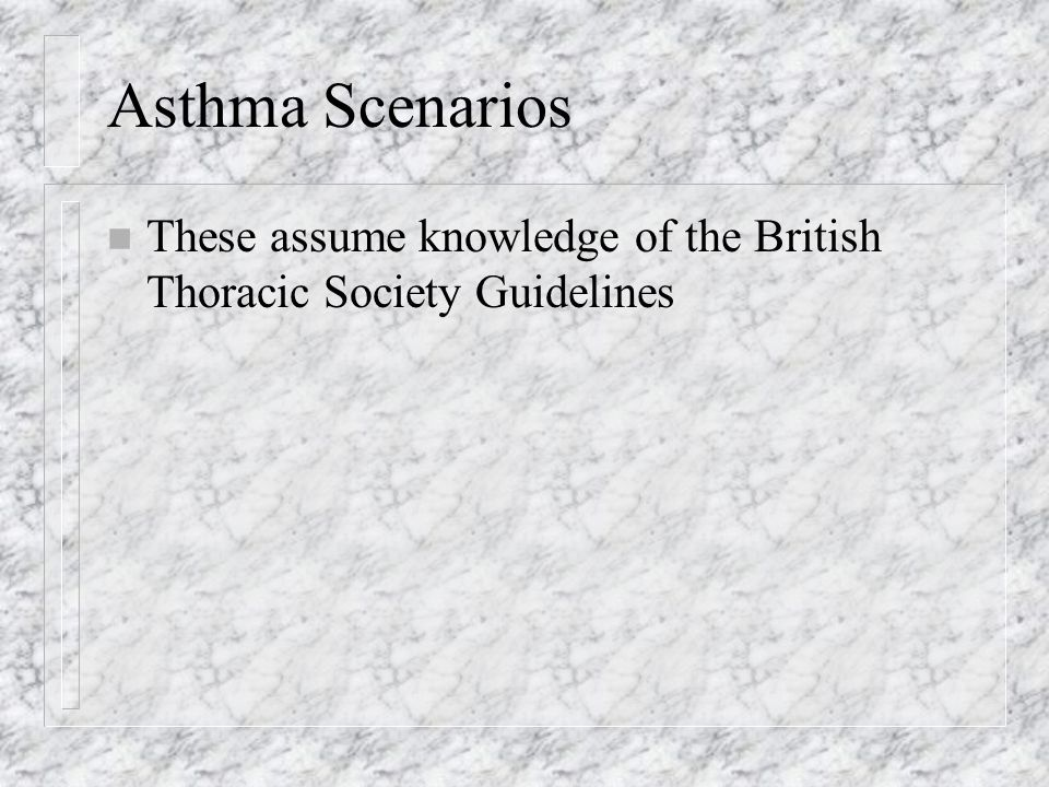 Asthma Scenarios n These assume knowledge of the British Thoracic Society Guidelines