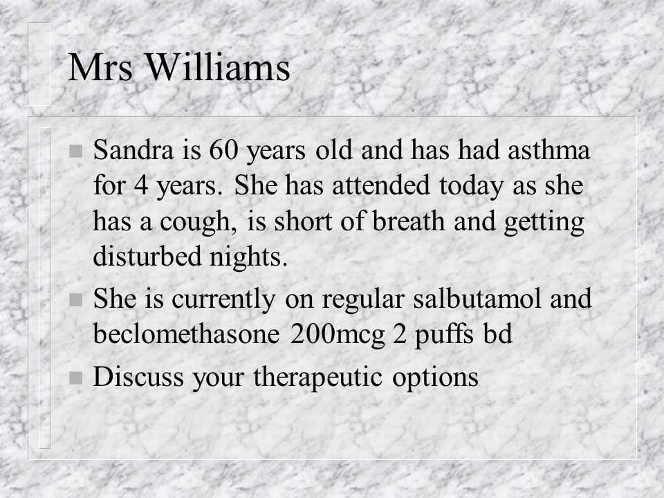 Mrs Williams n Sandra is 60 years old and has had asthma for 4 years.