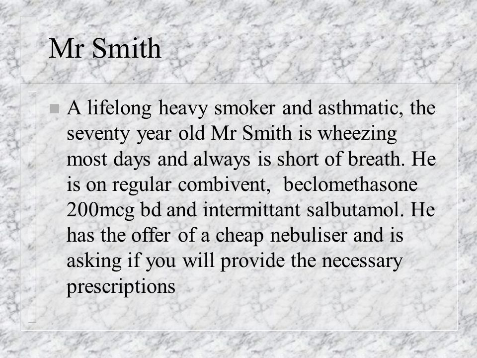 Mr Smith n A lifelong heavy smoker and asthmatic, the seventy year old Mr Smith is wheezing most days and always is short of breath.