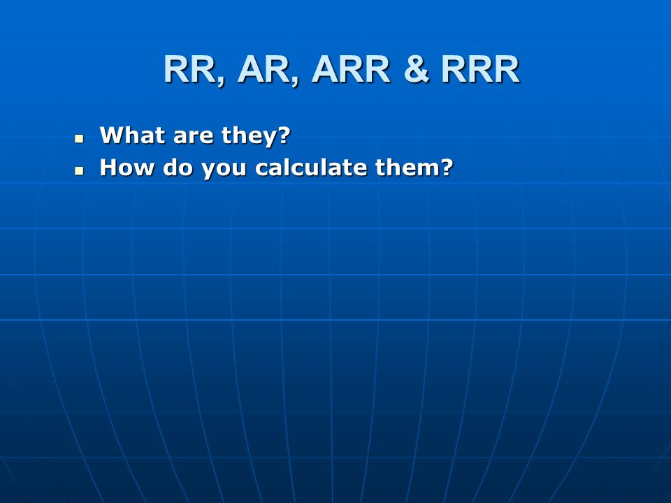 RR, AR, ARR & RRR What are they? What are they? How do you calculate them? How do you calculate them?