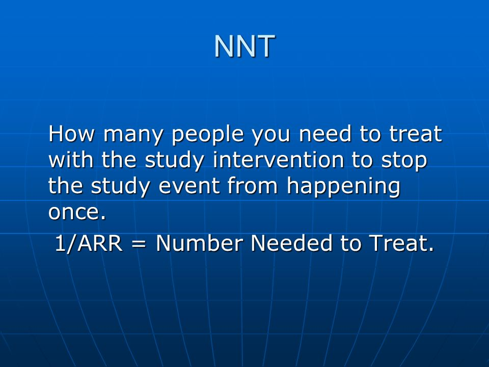 NNT How many people you need to treat with the study intervention to stop the study event from happening once. 1/ARR = Number Needed to Treat.