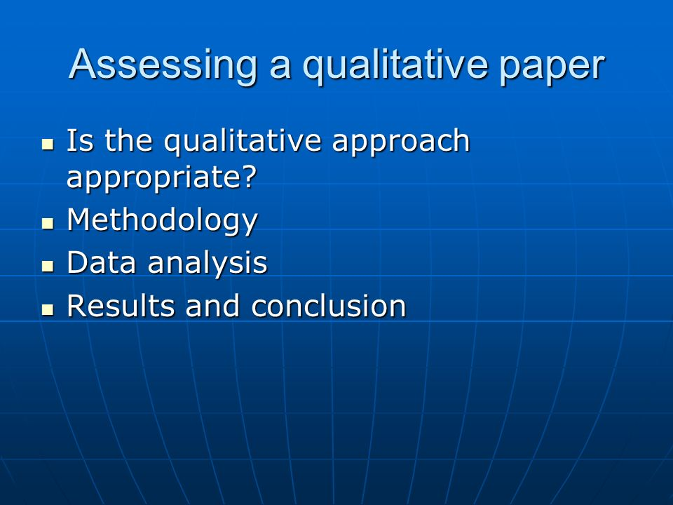 Assessing a qualitative paper Is the qualitative approach appropriate? Is the qualitative approach appropriate? Methodology Methodology Data analysis