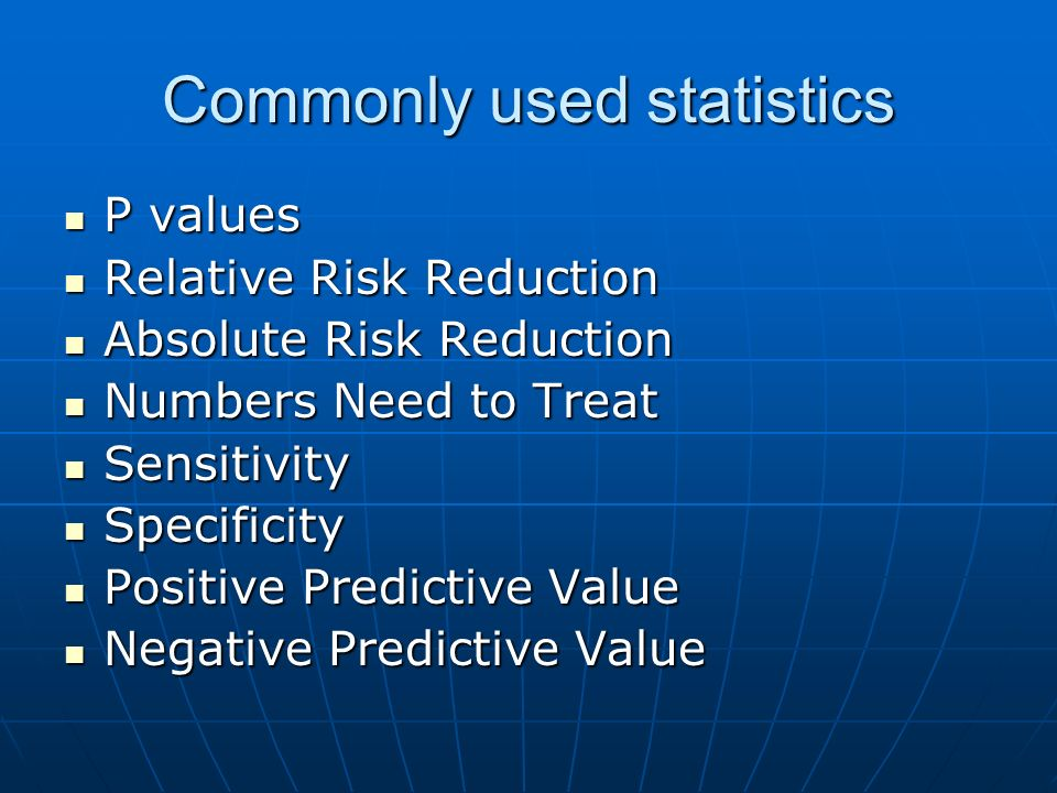 Commonly used statistics P values P values Relative Risk Reduction Relative Risk Reduction Absolute Risk Reduction Absolute Risk Reduction Numbers Nee
