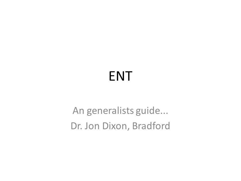 ENT An generalists guide... Dr. Jon Dixon, Bradford