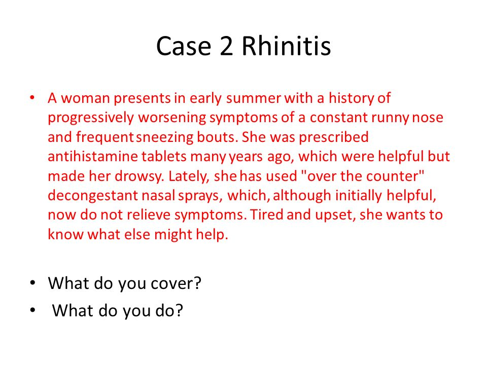 Case 2 Rhinitis A woman presents in early summer with a history of progressively worsening symptoms of a constant runny nose and frequent sneezing bou