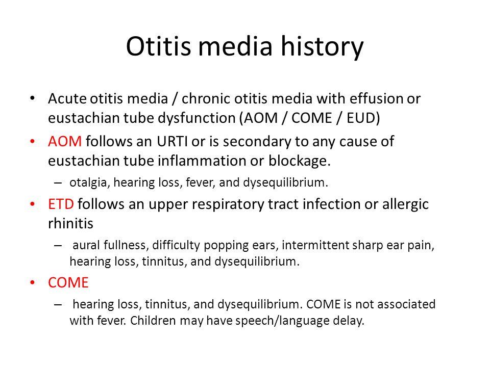 Otitis media history Acute otitis media / chronic otitis media with effusion or eustachian tube dysfunction (AOM / COME / EUD) AOM follows an URTI or