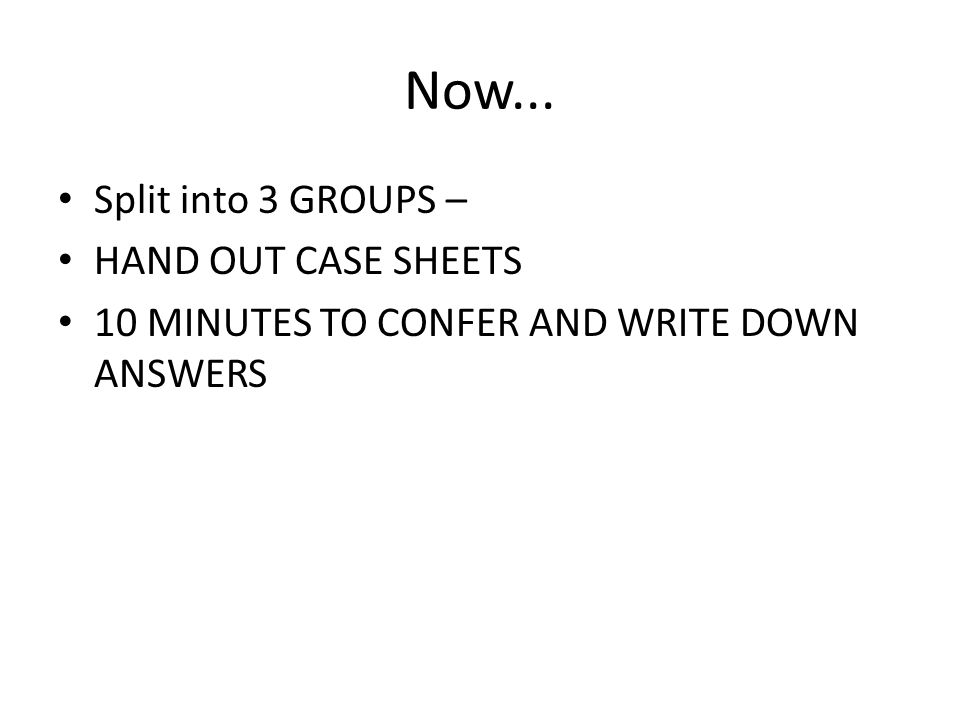 Now... Split into 3 GROUPS – HAND OUT CASE SHEETS 10 MINUTES TO CONFER AND WRITE DOWN ANSWERS