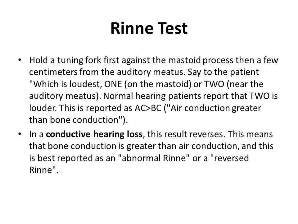 Rinne Test Hold a tuning fork first against the mastoid process then a few centimeters from the auditory meatus. Say to the patient