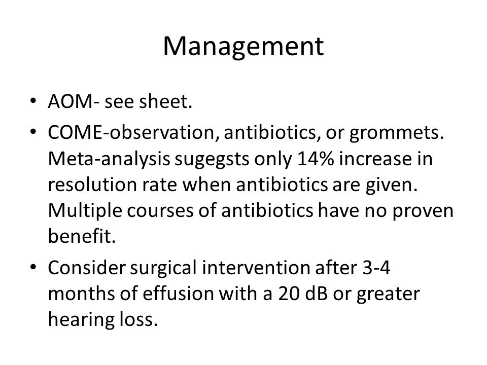 Management AOM- see sheet. COME-observation, antibiotics, or grommets. Meta-analysis sugegsts only 14% increase in resolution rate when antibiotics ar