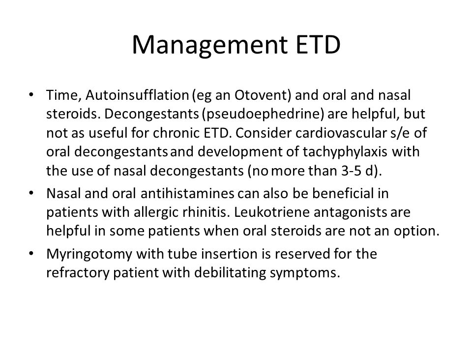 Management ETD Time, Autoinsufflation (eg an Otovent) and oral and nasal steroids. Decongestants (pseudoephedrine) are helpful, but not as useful for