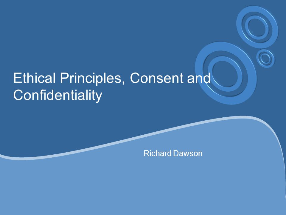 Ethical Principles, Consent and Confidentiality Richard Dawson