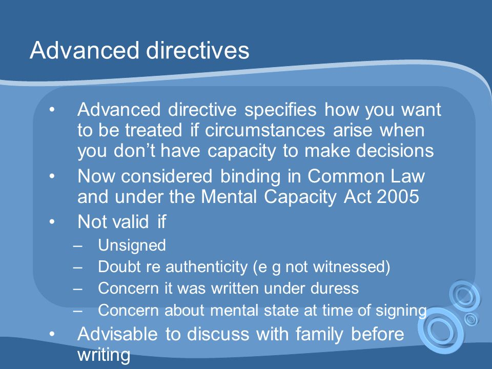 Advanced directives Advanced directive specifies how you want to be treated if circumstances arise when you dont have capacity to make decisions Now considered binding in Common Law and under the Mental Capacity Act 2005 Not valid if –Unsigned –Doubt re authenticity (e g not witnessed) –Concern it was written under duress –Concern about mental state at time of signing Advisable to discuss with family before writing