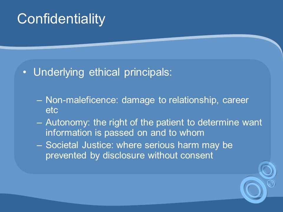Confidentiality Underlying ethical principals: –Non-maleficence: damage to relationship, career etc –Autonomy: the right of the patient to determine want information is passed on and to whom –Societal Justice: where serious harm may be prevented by disclosure without consent
