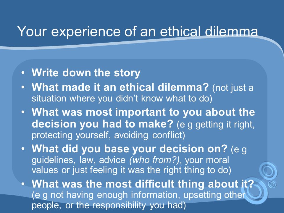 Your experience of an ethical dilemma Write down the story What made it an ethical dilemma.