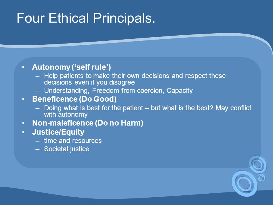 Four Ethical Principals. Autonomy (self rule) –Help patients to make their own decisions and respect these decisions even if you disagree –Understandi