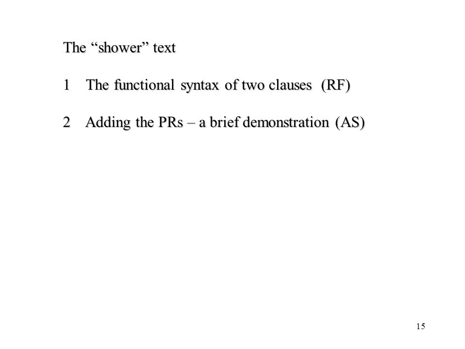 15 The shower text 1 The functional syntax of two clauses (RF) 2 Adding the PRs – a brief demonstration (AS)