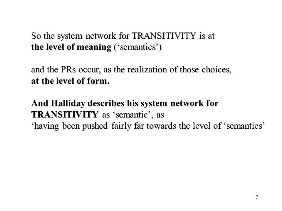 7 So the system network for TRANSITIVITY is at the level of meaning (semantics) and the PRs occur, as the realization of those choices, at the level o