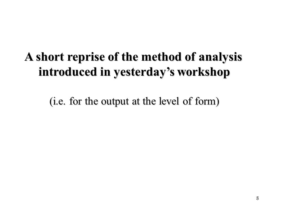 8 A short reprise of the method of analysis introduced in yesterdays workshop (i.e. for the output at the level of form)