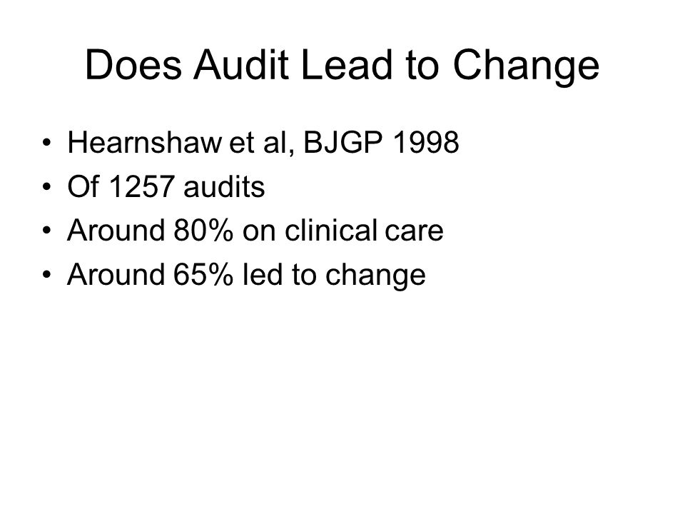 Does Audit Lead to Change Hearnshaw et al, BJGP 1998 Of 1257 audits Around 80% on clinical care Around 65% led to change