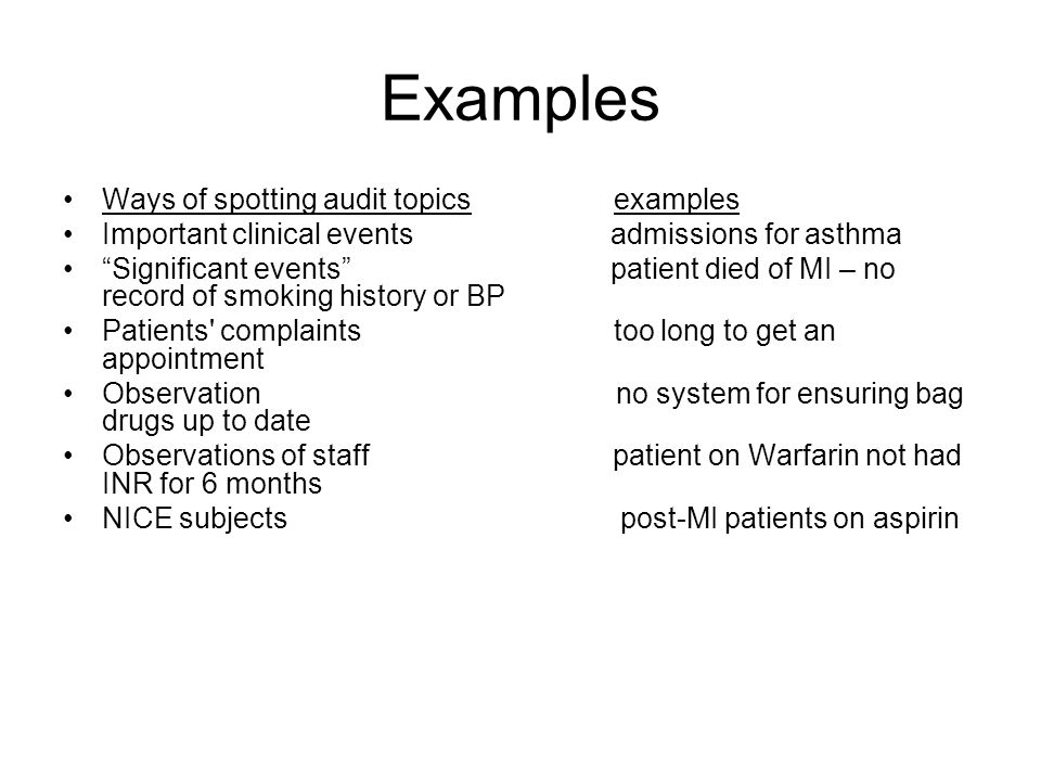 Examples Ways of spotting audit topics examples Important clinical events admissions for asthma Significant events patient died of MI – no record of s
