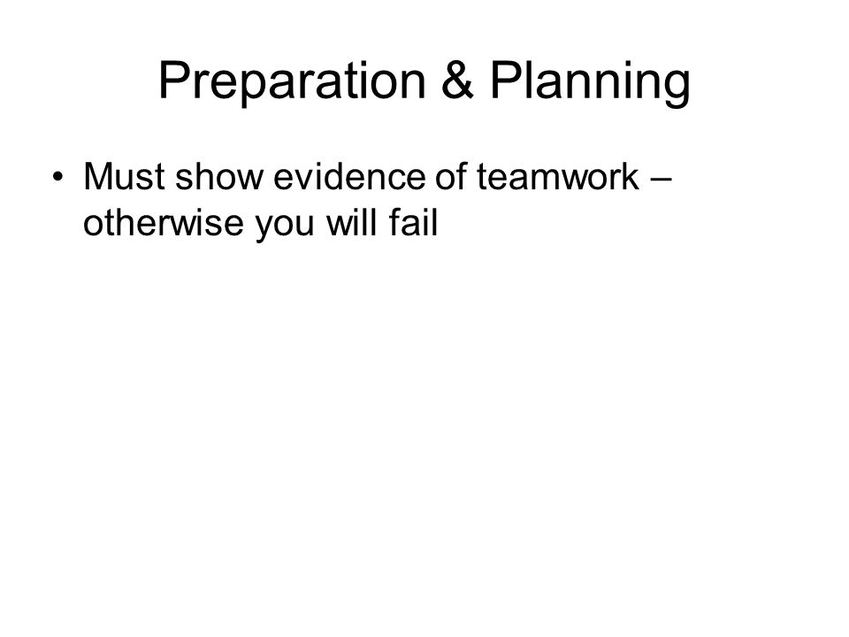 Preparation & Planning Must show evidence of teamwork – otherwise you will fail