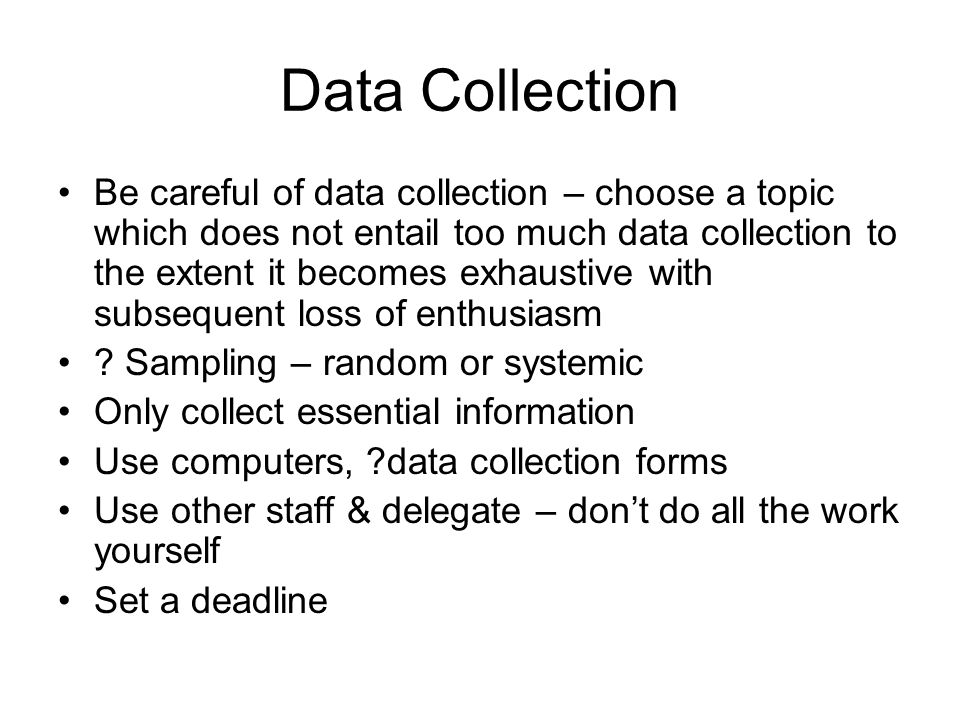 Data Collection Be careful of data collection – choose a topic which does not entail too much data collection to the extent it becomes exhaustive with
