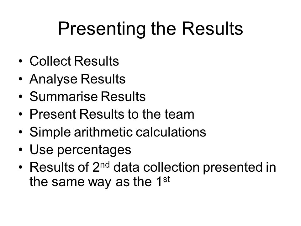 Presenting the Results Collect Results Analyse Results Summarise Results Present Results to the team Simple arithmetic calculations Use percentages Re