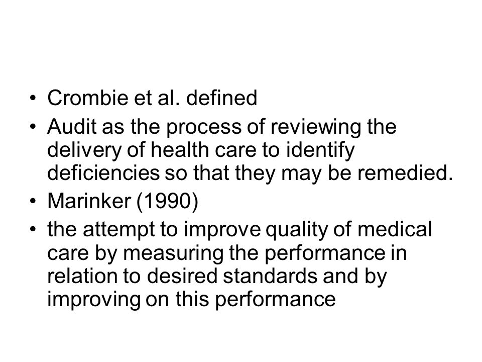 Crombie et al. defined Audit as the process of reviewing the delivery of health care to identify deficiencies so that they may be remedied. Marinker (