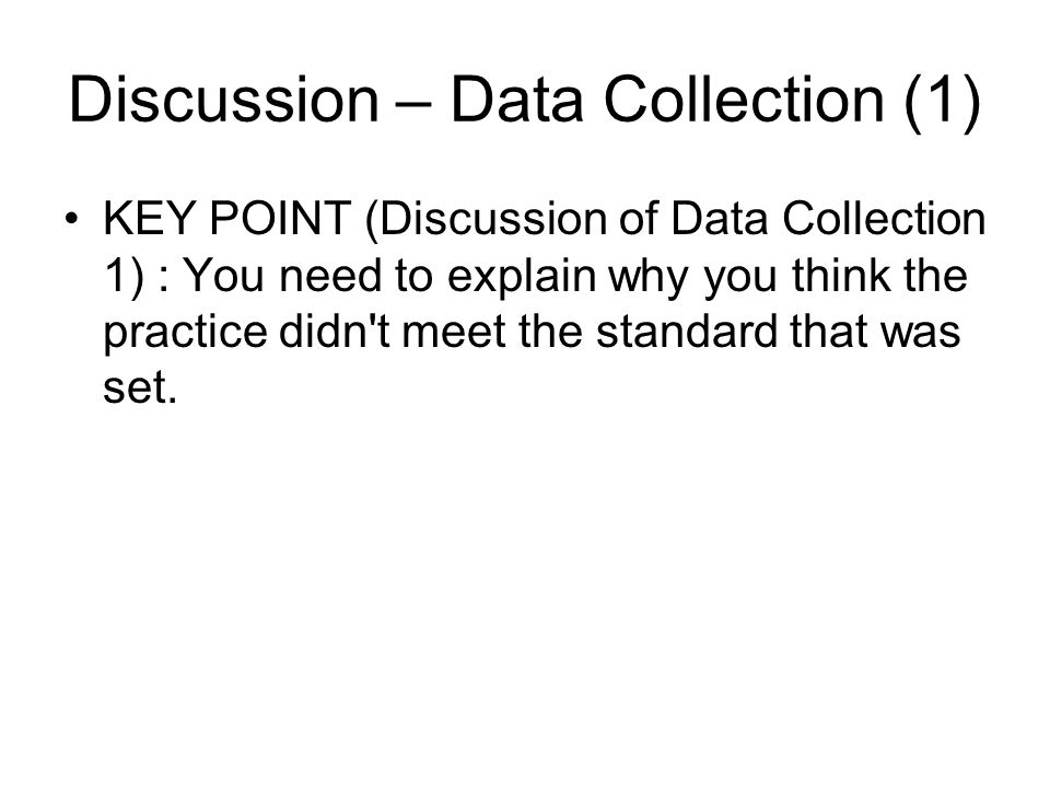 Discussion – Data Collection (1) KEY POINT (Discussion of Data Collection 1) : You need to explain why you think the practice didn't meet the standard