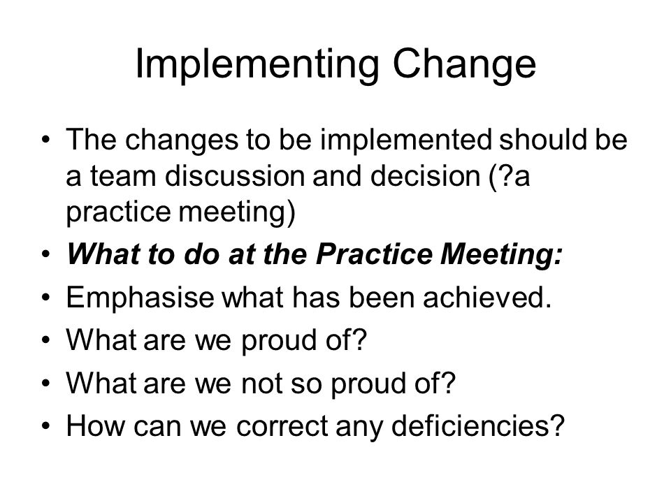 Implementing Change The changes to be implemented should be a team discussion and decision (?a practice meeting) What to do at the Practice Meeting: E