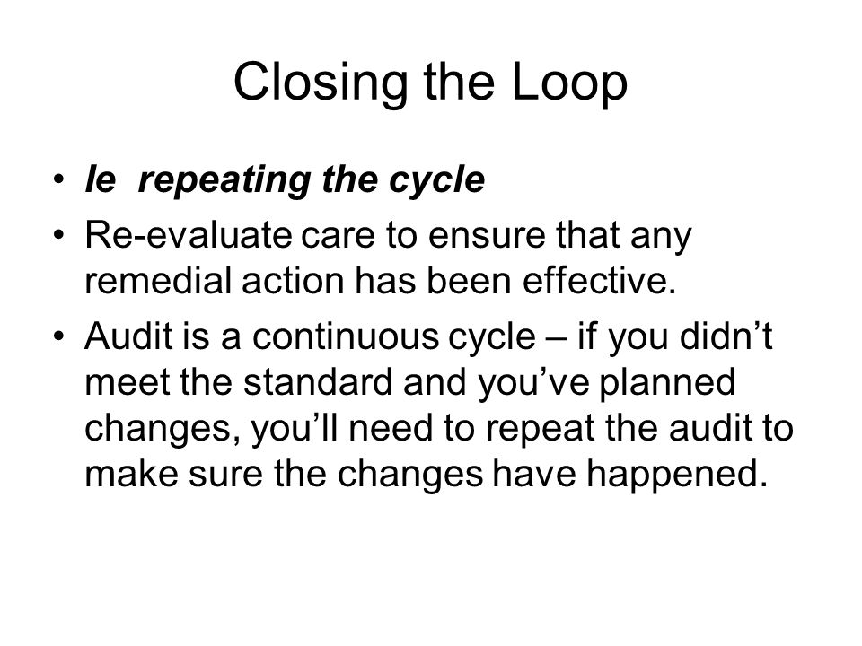 Closing the Loop Ie repeating the cycle Re-evaluate care to ensure that any remedial action has been effective. Audit is a continuous cycle – if you d