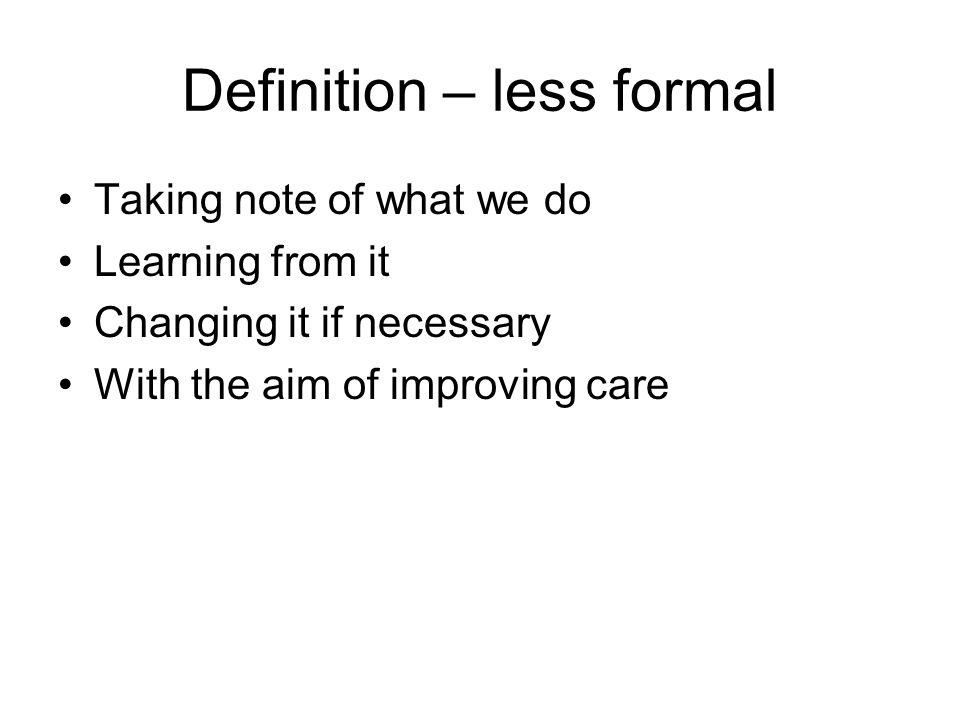 Definition – less formal Taking note of what we do Learning from it Changing it if necessary With the aim of improving care