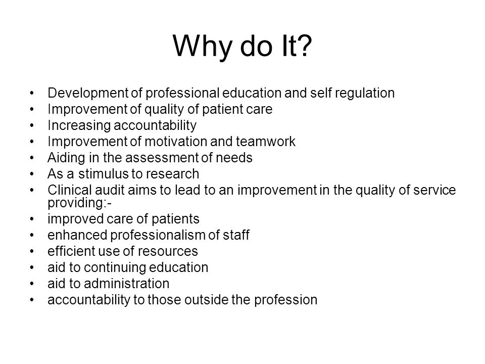 Why do It? Development of professional education and self regulation Improvement of quality of patient care Increasing accountability Improvement of m