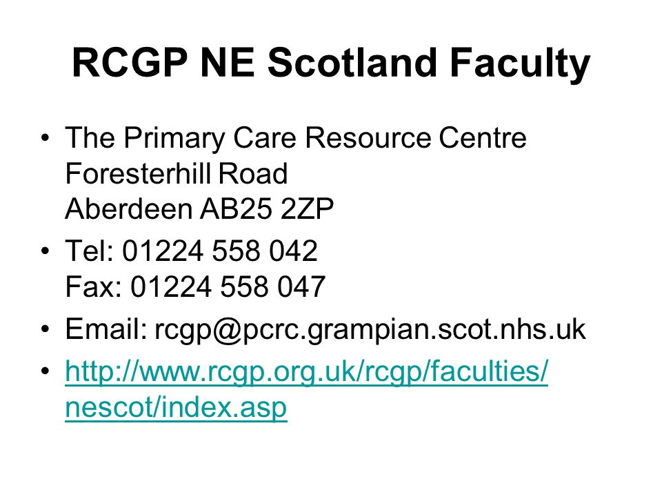 RCGP NE Scotland Faculty The Primary Care Resource Centre Foresterhill Road Aberdeen AB25 2ZP Tel: 01224 558 042 Fax: 01224 558 047 Email: rcgp@pcrc.g