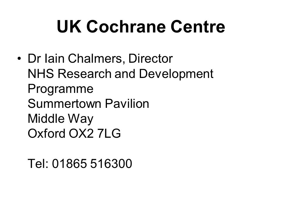 UK Cochrane Centre Dr Iain Chalmers, Director NHS Research and Development Programme Summertown Pavilion Middle Way Oxford OX2 7LG Tel: 01865 516300