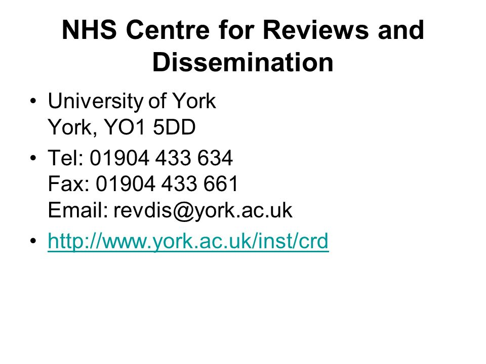NHS Centre for Reviews and Dissemination University of York York, YO1 5DD Tel: 01904 433 634 Fax: 01904 433 661 Email: revdis@york.ac.uk http://www.yo